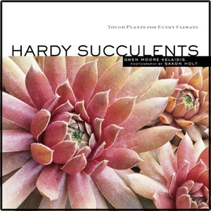 HARDY SUCCULENTS, Tough Plants for Every Climate by Gwen Kelaidis
