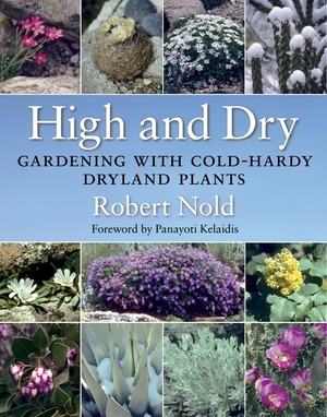 HIGH AND DRY: Gardening with Cold-Hardy Dryland Plants by Robert Nold